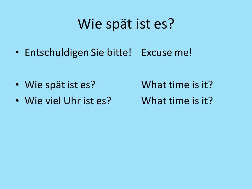 Wie spät ist es? Entschuldigen Sie bitte!Excuse me! Wie spät ist es?What time is it? Wie viel Uhr ist es?What time is it?