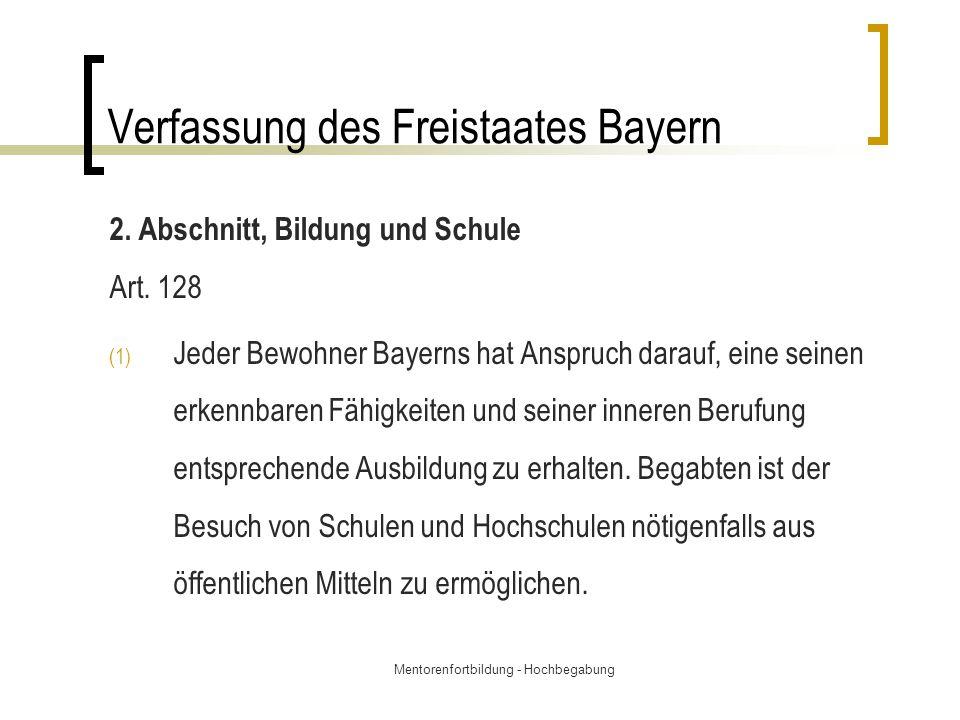 Mentorenfortbildung - Hochbegabung Verfassung des Freistaates Bayern 2. Abschnitt, Bildung und Schule Art. 128 (1) Jeder Bewohner Bayerns hat Anspruch