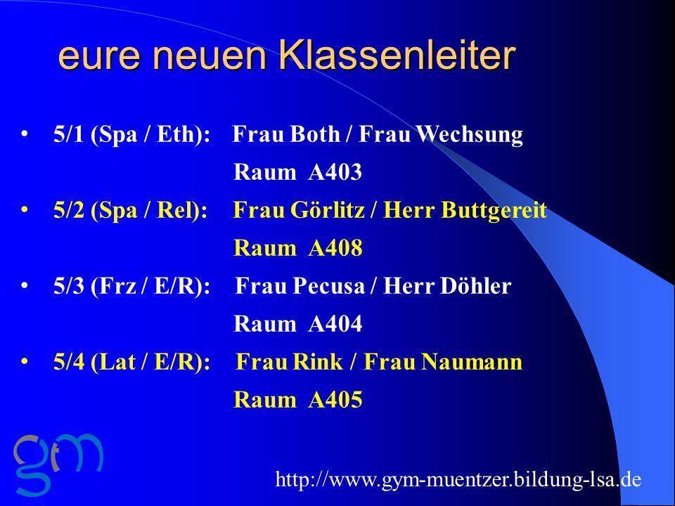 eure neuen Klassenleiter http://www.gym-muentzer.bildung-lsa.de 5/1 (Spa / Eth): Frau Both / Frau Wechsung Raum A403 5/2 (Spa / Rel): Frau Görlitz / Herr Buttgereit Raum A408 5/3 (Frz / E/R): Frau Pecusa / Herr Döhler Raum A404 5/4 (Lat / E/R): Frau Rink / Frau Naumann Raum A405