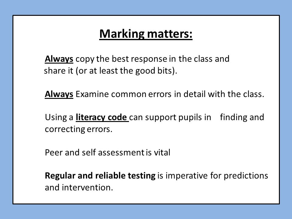 Marking matters: Always copy the best response in the class and share it (or at least the good bits). Always Examine common errors in detail with the