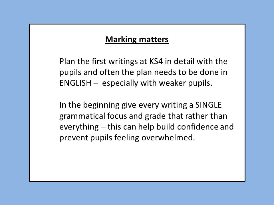 Marking matters Plan the first writings at KS4 in detail with the pupils and often the plan needs to be done in ENGLISH – especially with weaker pupil
