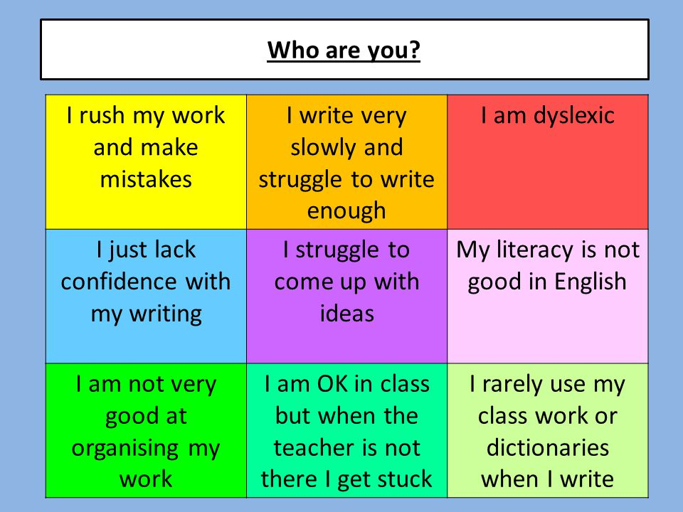 I rush my work and make mistakes I write very slowly and struggle to write enough I am dyslexic I just lack confidence with my writing I struggle to c