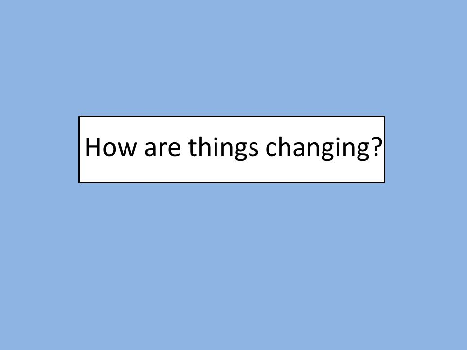 How are things changing?