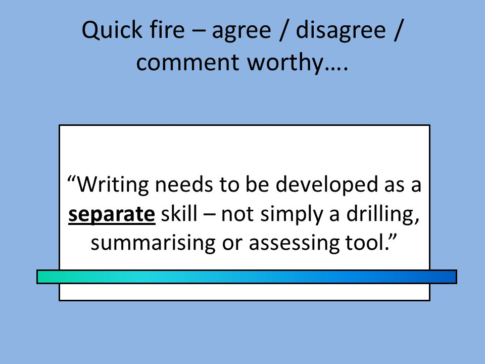 Quick fire – agree / disagree / comment worthy…. Writing needs to be practised regularly.