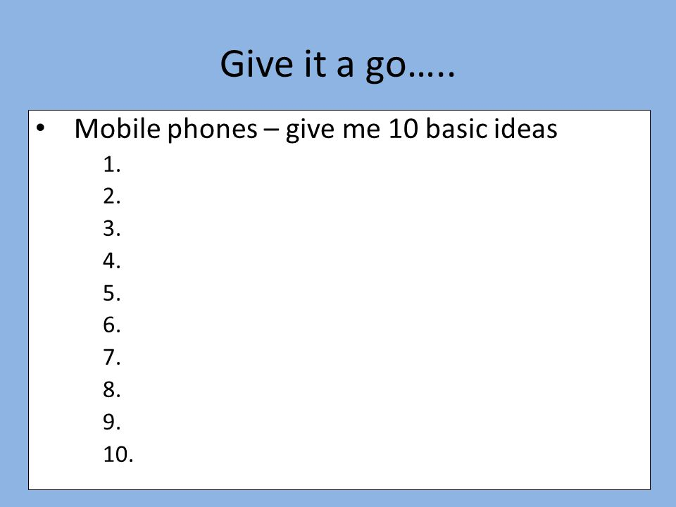 Mobile phones – give me 10 basic ideas 1. 2. 3. 4. 5. 6. 7. 8. 9. 10. Give it a go…..