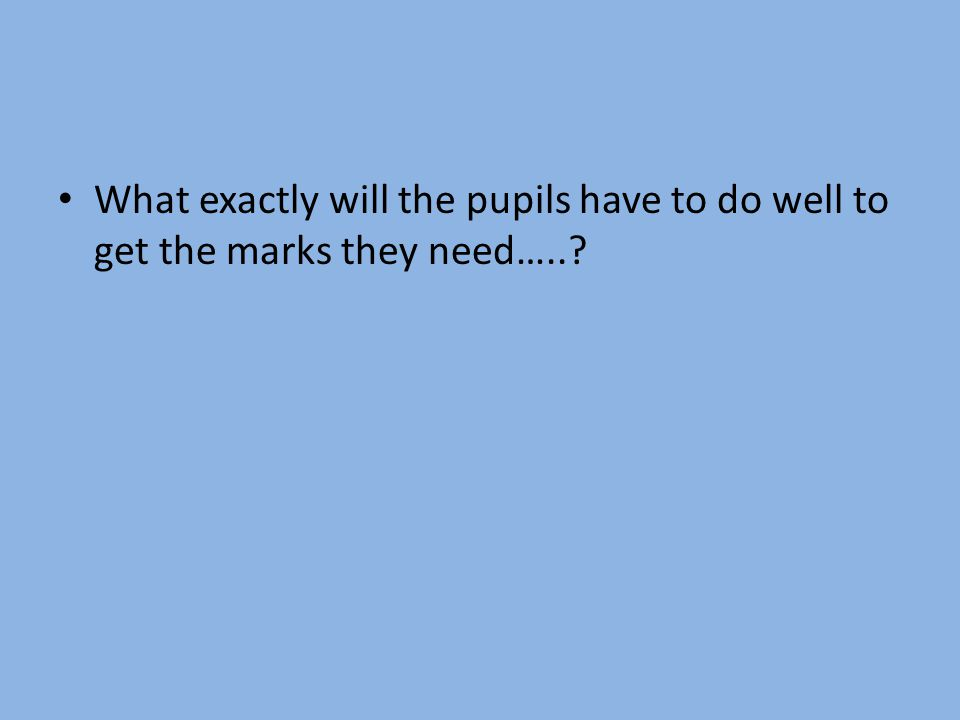 What exactly will the pupils have to do well to get the marks they need…..?