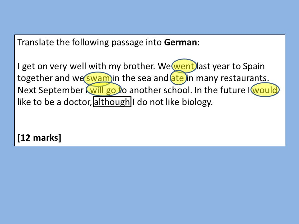 Translate the following passage into German: I get on very well with my brother. We went last year to Spain together and we swam in the sea and ate in