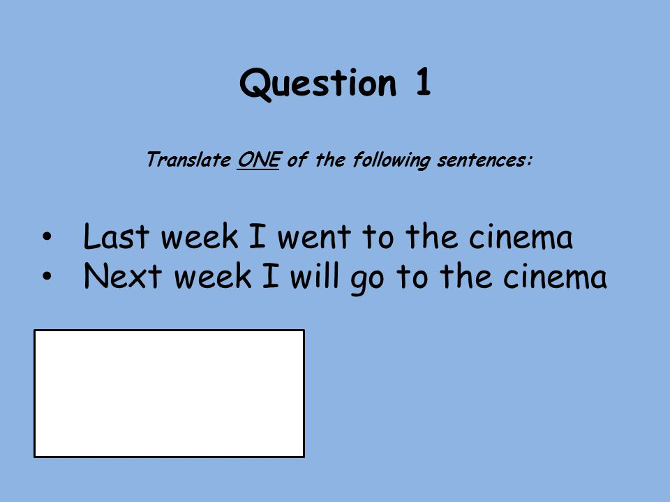 Question 1 Translate ONE of the following sentences: Last week I went to the cinema Next week I will go to the cinema Past - 13 Future - 8