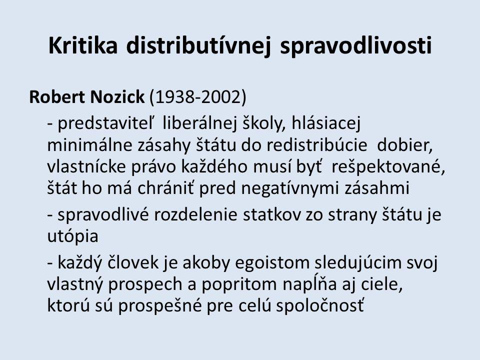 Kritika distributívnej spravodlivosti Robert Nozick (1938-2002) - predstaviteľ liberálnej školy, hlásiacej minimálne zásahy štátu do redistribúcie dobier, vlastnícke právo každého musí byť rešpektované, štát ho má chrániť pred negatívnymi zásahmi - spravodlivé rozdelenie statkov zo strany štátu je utópia - každý človek je akoby egoistom sledujúcim svoj vlastný prospech a popritom napĺňa aj ciele, ktorú sú prospešné pre celú spoločnosť