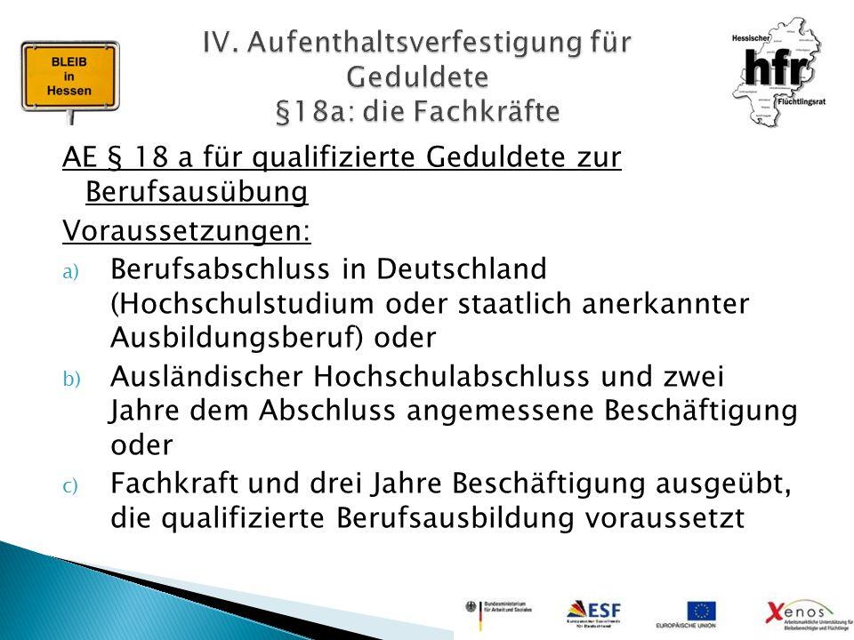 AE § 18 a für qualifizierte Geduldete zur Berufsausübung Voraussetzungen: a) Berufsabschluss in Deutschland (Hochschulstudium oder staatlich anerkannt