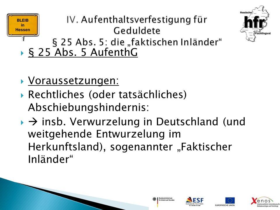  § 25 Abs. 5 AufenthG  Voraussetzungen:  Rechtliches (oder tatsächliches) Abschiebungshindernis:   insb. Verwurzelung in Deutschland (und weitgeh