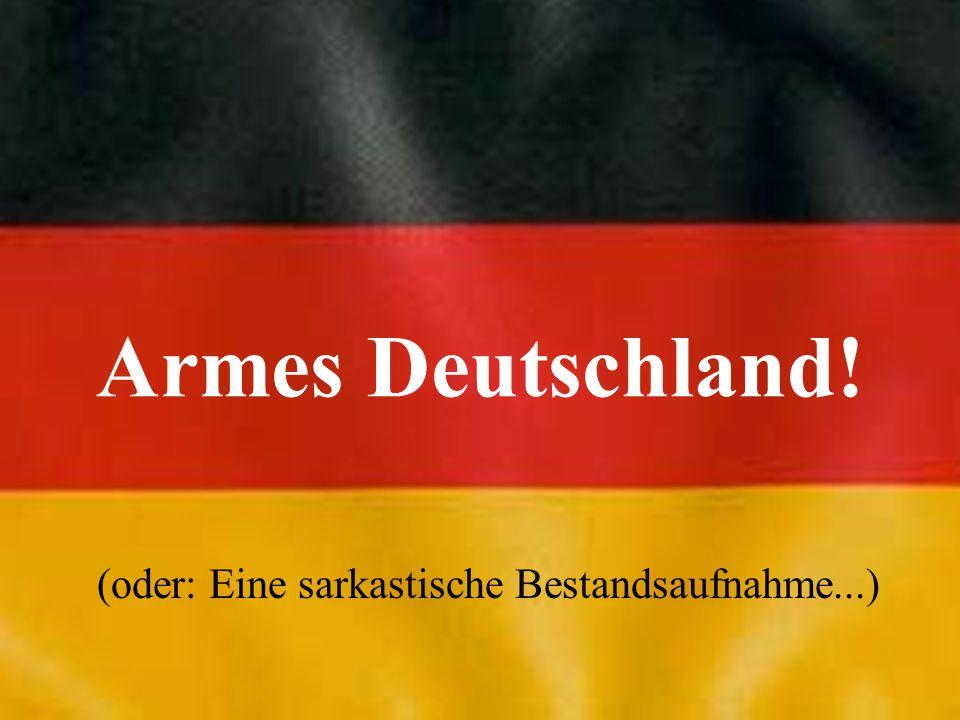 Armes Deutschland! (oder: Eine sarkastische Bestandsaufnahme...)