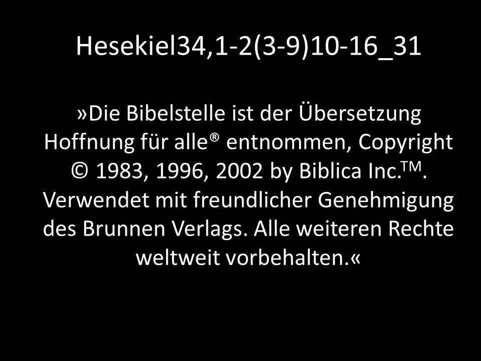 Hesekiel34,1-2(3-9)10-16_31 »Die Bibelstelle ist der Übersetzung Hoffnung für alle® entnommen, Copyright © 1983, 1996, 2002 by Biblica Inc. TM. Verwen