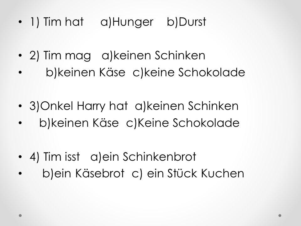 1) Tim hat a)Hunger b)Durst 2) Tim mag a)keinen Schinken b)keinen Käse c)keine Schokolade 3)Onkel Harry hat a)keinen Schinken b)keinen Käse c)Keine Sc