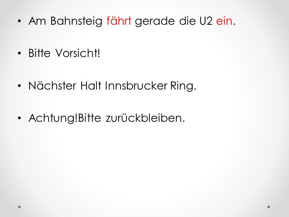 Am Bahnsteig fährt gerade die U2 ein. Bitte Vorsicht! Nächster Halt Innsbrucker Ring. Achtung!Bitte zurückbleiben.