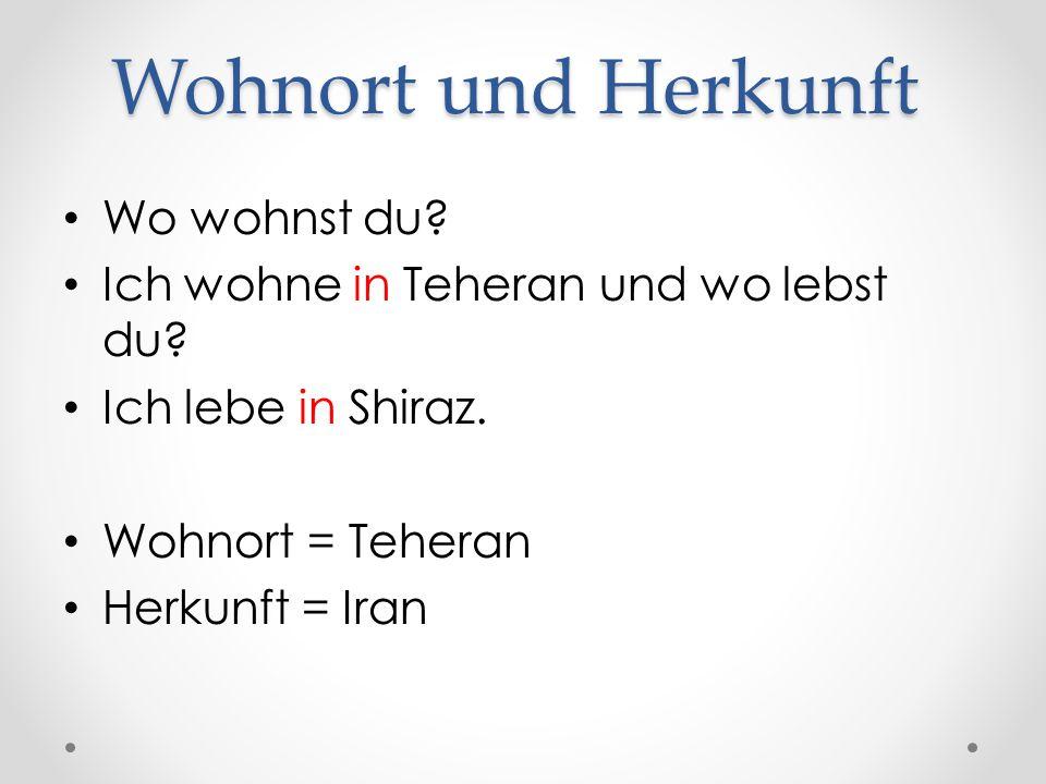 Wohnort und Herkunft Wo wohnst du? Ich wohne in Teheran und wo lebst du? Ich lebe in Shiraz. Wohnort = Teheran Herkunft = Iran