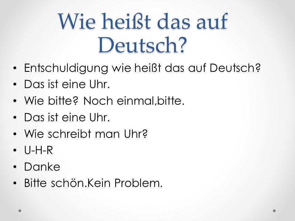 Wie heißt das auf Deutsch? Entschuldigung wie heißt das auf Deutsch? Das ist eine Uhr. Wie bitte? Noch einmal,bitte. Das ist eine Uhr. Wie schreibt ma