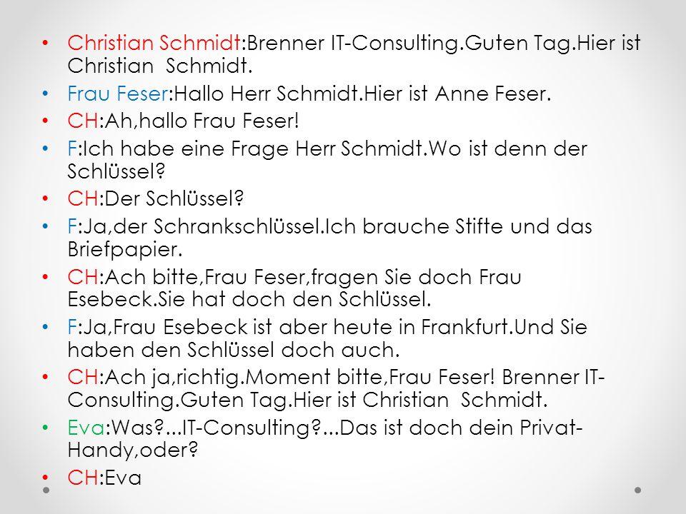 Christian Schmidt:Brenner IT-Consulting.Guten Tag.Hier ist Christian Schmidt. Frau Feser:Hallo Herr Schmidt.Hier ist Anne Feser. CH:Ah,hallo Frau Fese