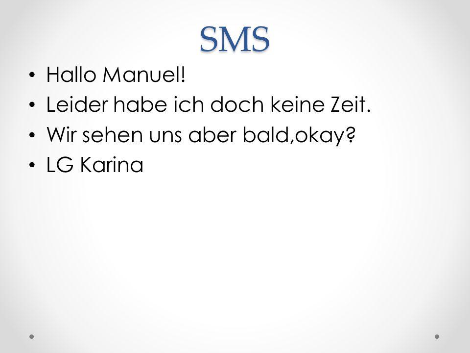 SMS Hallo Manuel! Leider habe ich doch keine Zeit. Wir sehen uns aber bald,okay? LG Karina