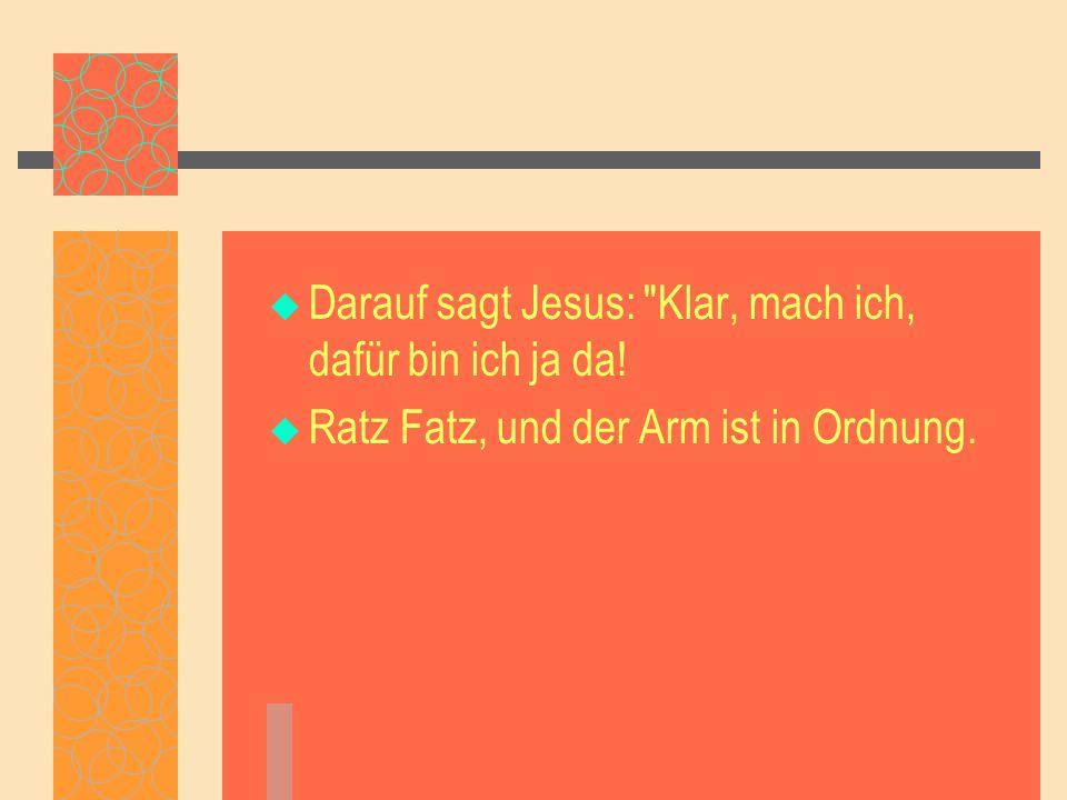  Darauf sagt Jesus: Klar, mach ich, dafür bin ich ja da!  Ratz Fatz, und der Arm ist in Ordnung.