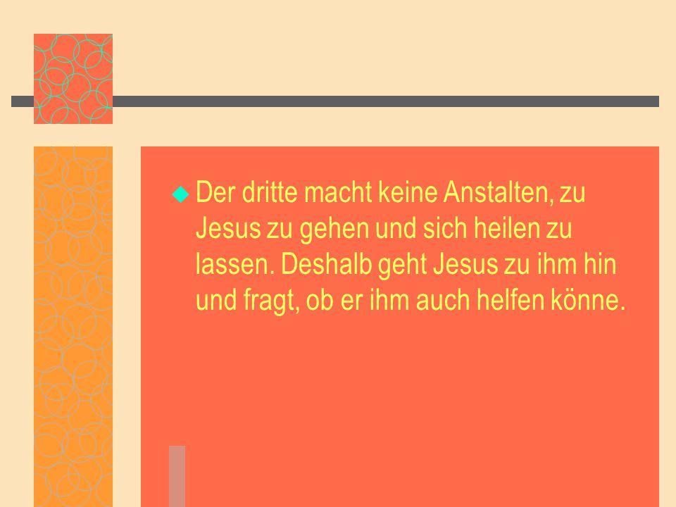 Der dritte macht keine Anstalten, zu Jesus zu gehen und sich heilen zu lassen.