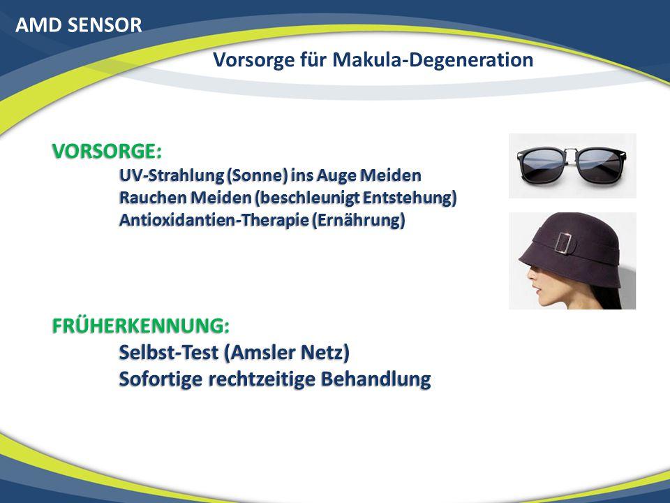 AMD SENSOR Vorsorge für Makula-Degeneration VORSORGE: UV-Strahlung (Sonne) ins Auge Meiden Rauchen Meiden (beschleunigt Entstehung) Antioxidantien-Therapie (Ernährung) FRÜHERKENNUNG: Selbst-Test (Amsler Netz) Sofortige rechtzeitige Behandlung