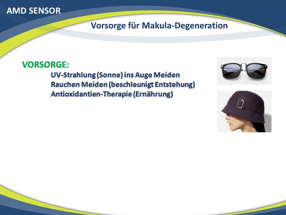 AMD SENSOR Vorsorge für Makula-Degeneration VORSORGE: UV-Strahlung (Sonne) ins Auge Meiden Rauchen Meiden (beschleunigt Entstehung) Antioxidantien-Therapie (Ernährung)