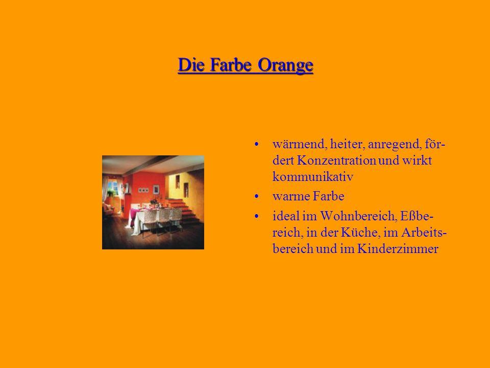 Die Farbe Orange wärmend, heiter, anregend, för- dert Konzentration und wirkt kommunikativ warme Farbe ideal im Wohnbereich, Eßbe- reich, in der Küche