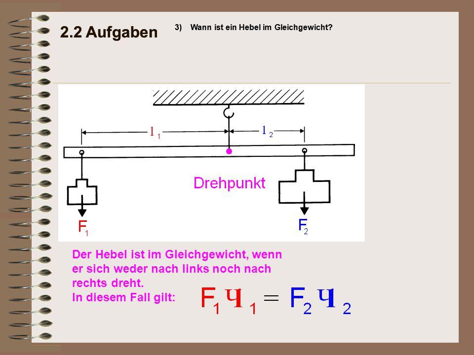 2.2 Aufgaben 3)Wann ist ein Hebel im Gleichgewicht? 2.2 Aufgaben 3)Wann ist ein Hebel im Gleichgewicht? Der Hebel ist im Gleichgewicht, wenn er sich w