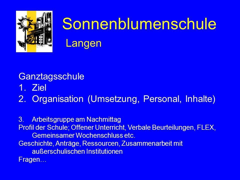 Sonnenblumenschule Langen Ganztagsschule 1.Ziel 2.Organisation (Umsetzung, Personal, Inhalte) 3.Arbeitsgruppe am Nachmittag Profil der Schule; Offener