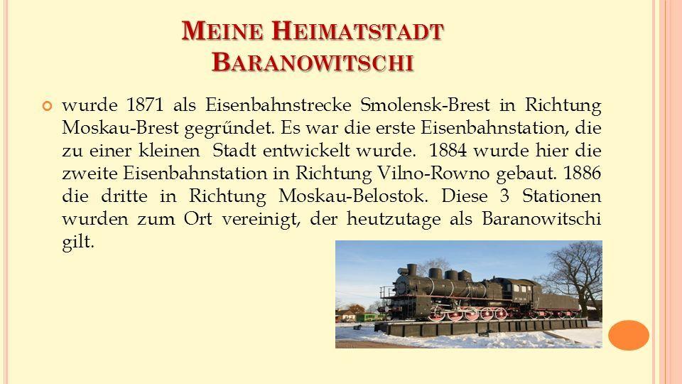 М EINE H EIMATSTADT B ARANOWITSCHI wurde 1871 als Eisenbahnstrecke Smolensk-Brest in Richtung Moskau-Brest gegrűndet.