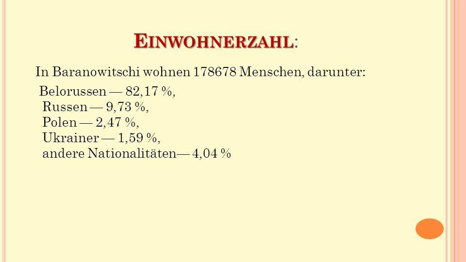 E INWOHNERZAHL E INWOHNERZAHL : In Baranowitschi wohnen 178678 Menschen, darunter: Belorussen — 82,17 %, Russen — 9,73 %, Polen — 2,47 %, Ukrainer — 1,59 %, andere Nationalitäten— 4,04 %