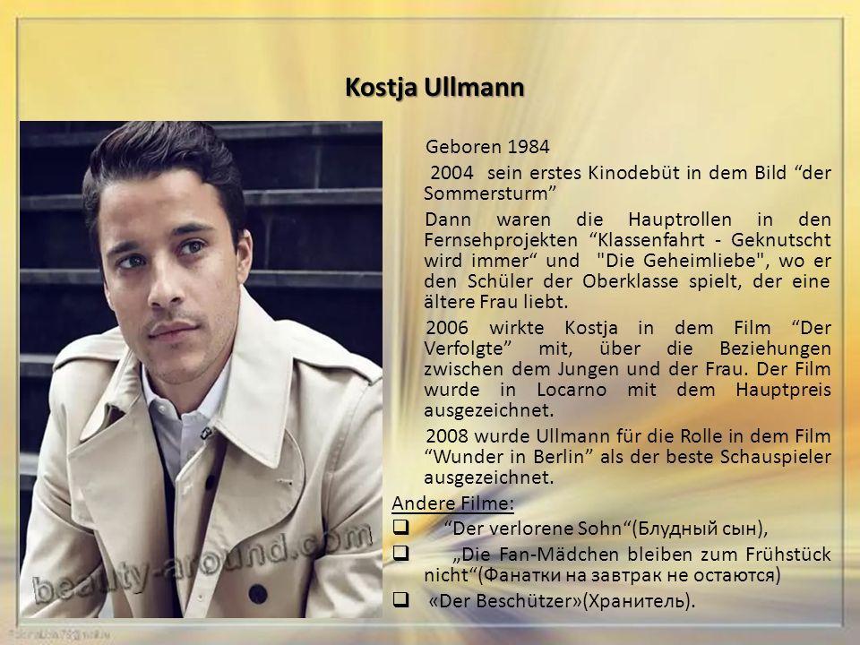 Kostja Ullmann Geboren 1984 2004 sein erstes Kinodebüt in dem Bild der Sommersturm Dann waren die Hauptrollen in den Fernsehprojekten Klassenfahrt - Geknutscht wird immer und Die Geheimliebe , wo er den Schüler der Oberklasse spielt, der eine ältere Frau liebt.