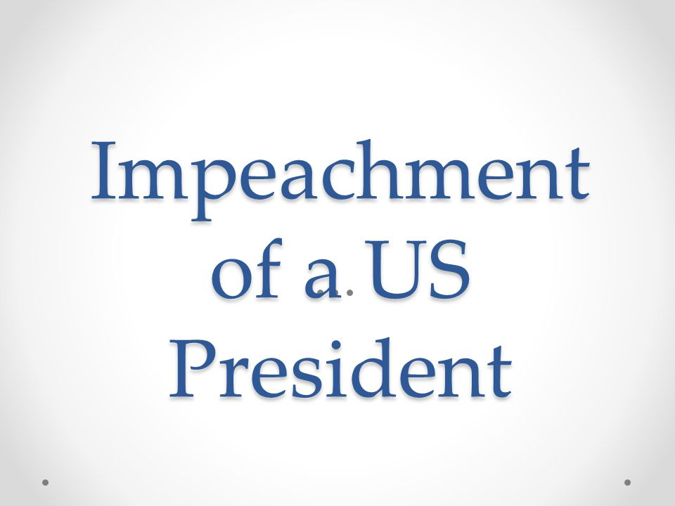Impeachment of a US President Impeachment of a US President
