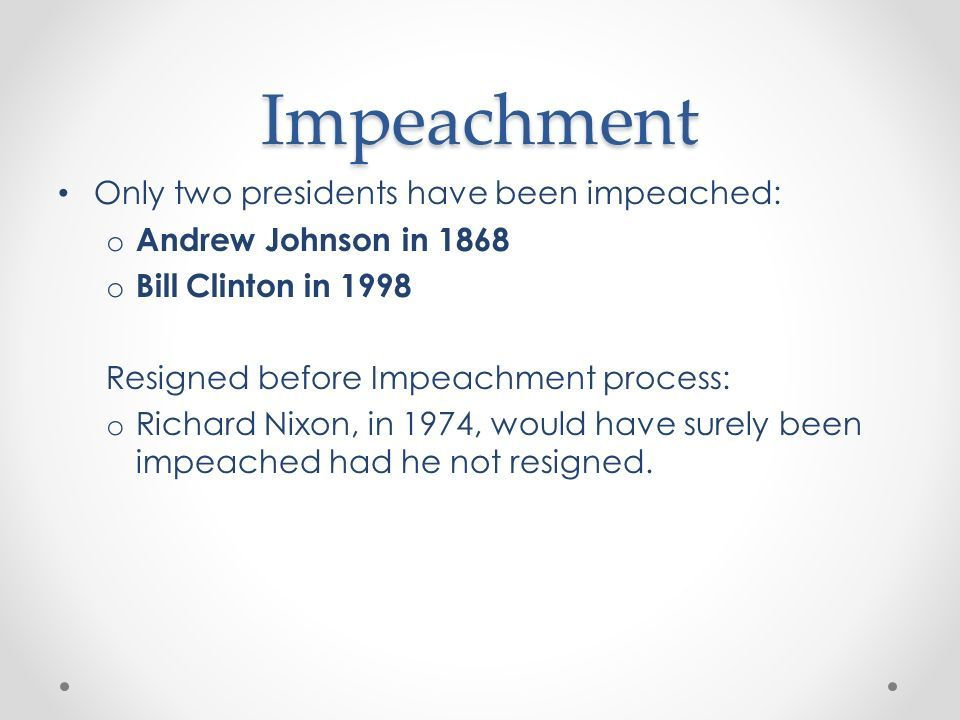 Impeachment Only two presidents have been impeached: o Andrew Johnson in 1868 o Bill Clinton in 1998 Resigned before Impeachment process: o Richard Nixon, in 1974, would have surely been impeached had he not resigned.