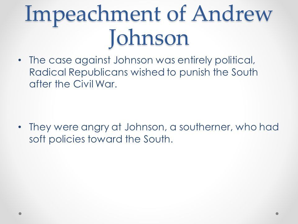 Impeachment of Andrew Johnson The case against Johnson was entirely political, Radical Republicans wished to punish the South after the Civil War.