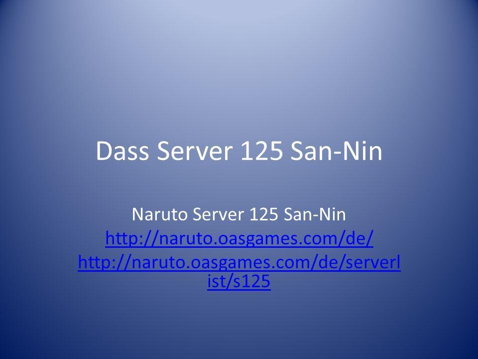Dass Server 125 San-Nin Naruto Server 125 San-Nin http://naruto.oasgames.com/de/ http://naruto.oasgames.com/de/serverl ist/s125