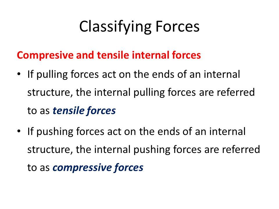 Classifying Forces Compresive and tensile internal forces If pulling forces act on the ends of an internal structure, the internal pulling forces are referred to as tensile forces If pushing forces act on the ends of an internal structure, the internal pushing forces are referred to as compressive forces