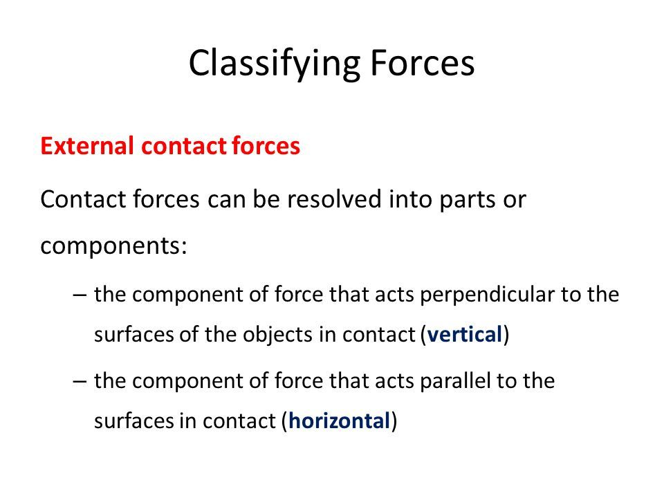 Classifying Forces External contact forces Contact forces can be resolved into parts or components: – the component of force that acts perpendicular to the surfaces of the objects in contact (vertical) – the component of force that acts parallel to the surfaces in contact (horizontal)