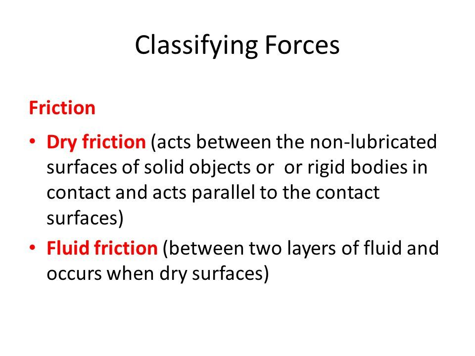 Classifying Forces Friction Dry friction (acts between the non-lubricated surfaces of solid objects or or rigid bodies in contact and acts parallel to the contact surfaces) Fluid friction (between two layers of fluid and occurs when dry surfaces)