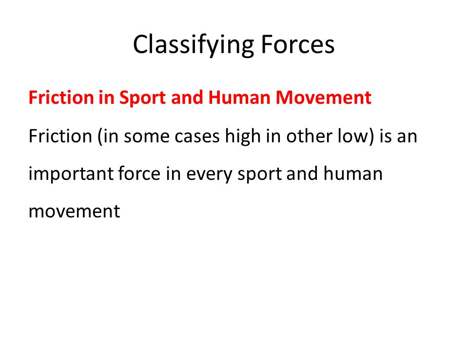 Classifying Forces Friction in Sport and Human Movement Friction (in some cases high in other low) is an important force in every sport and human movement