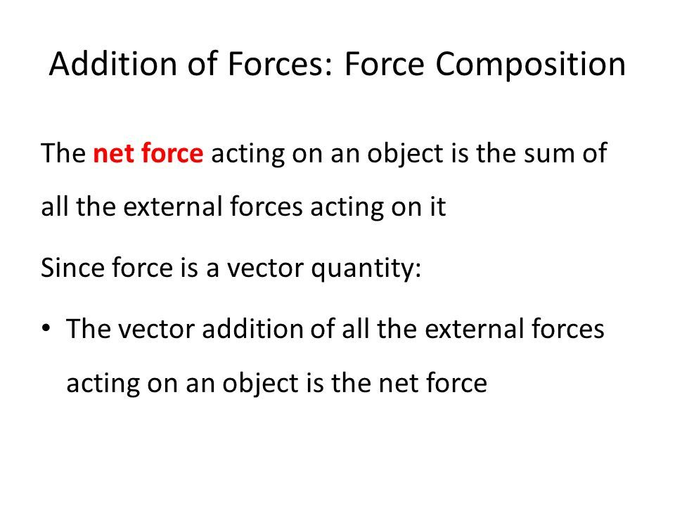 Addition of Forces: Force Composition The net force acting on an object is the sum of all the external forces acting on it Since force is a vector quantity: The vector addition of all the external forces acting on an object is the net force