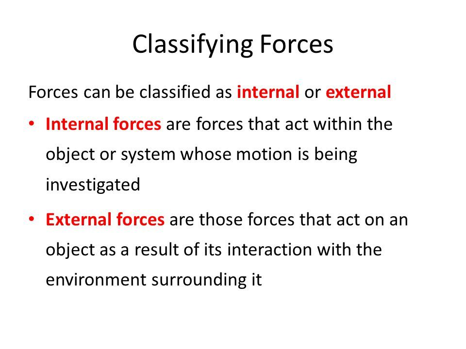 Classifying Forces Forces can be classified as internal or external Internal forces are forces that act within the object or system whose motion is being investigated External forces are those forces that act on an object as a result of its interaction with the environment surrounding it