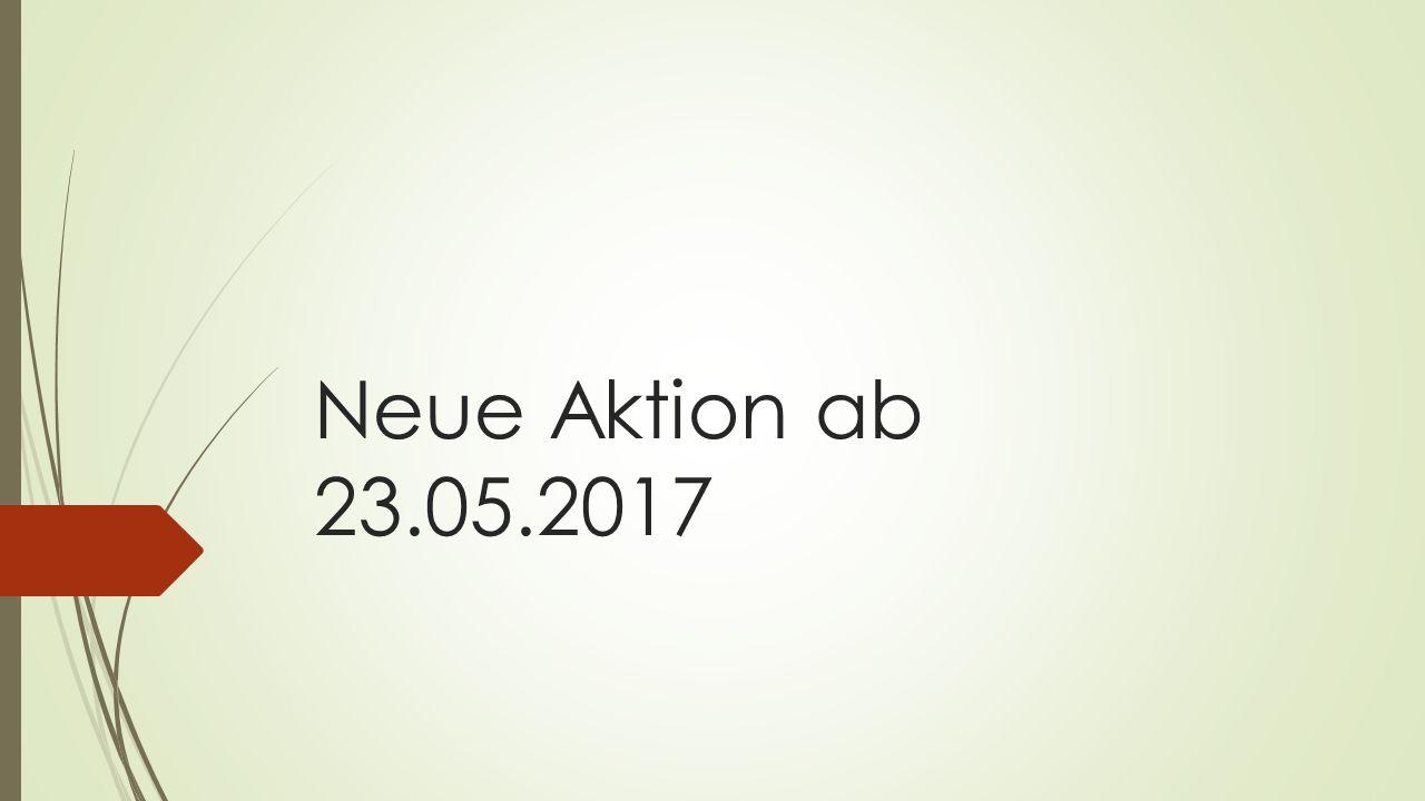 Neue Aktion ab 23.05.2017