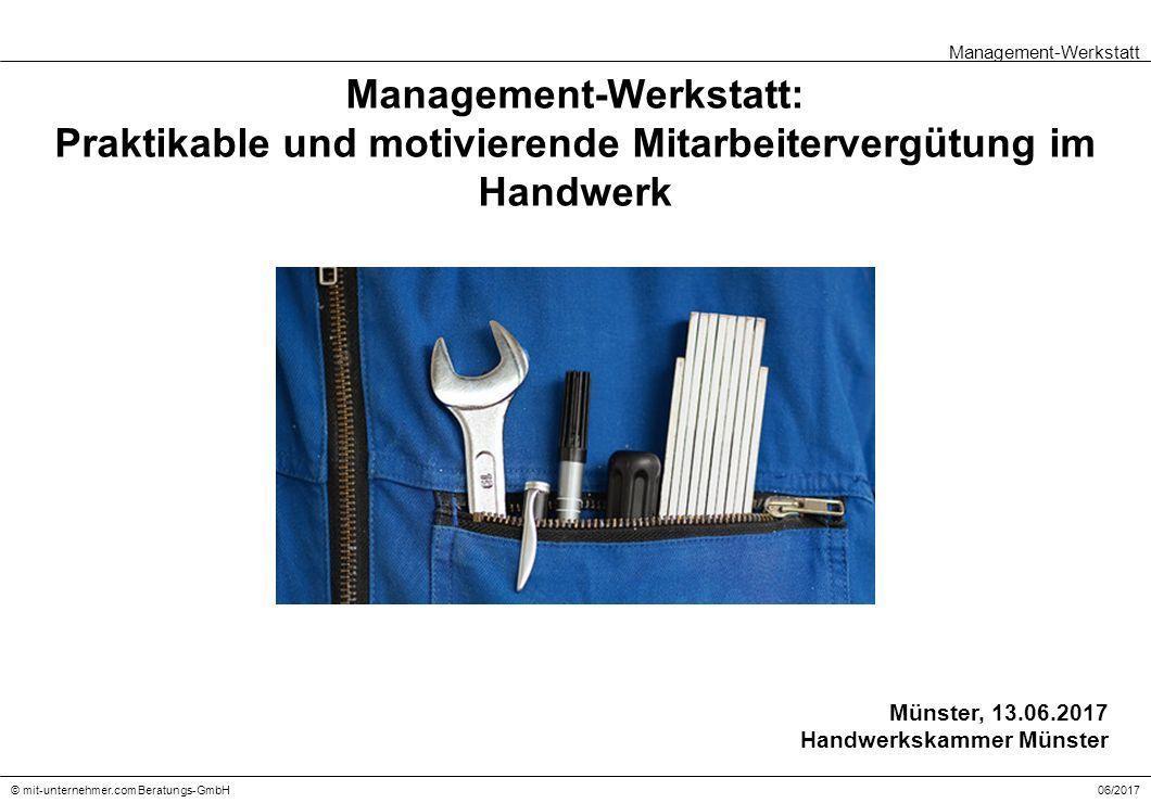 Management-Werkstatt: Praktikable und motivierende Mitarbeitervergütung im Handwerk Management-Werkstatt 06/2017© mit-unternehmer.com Beratungs-GmbH Münster, 13.06.2017 Handwerkskammer Münster