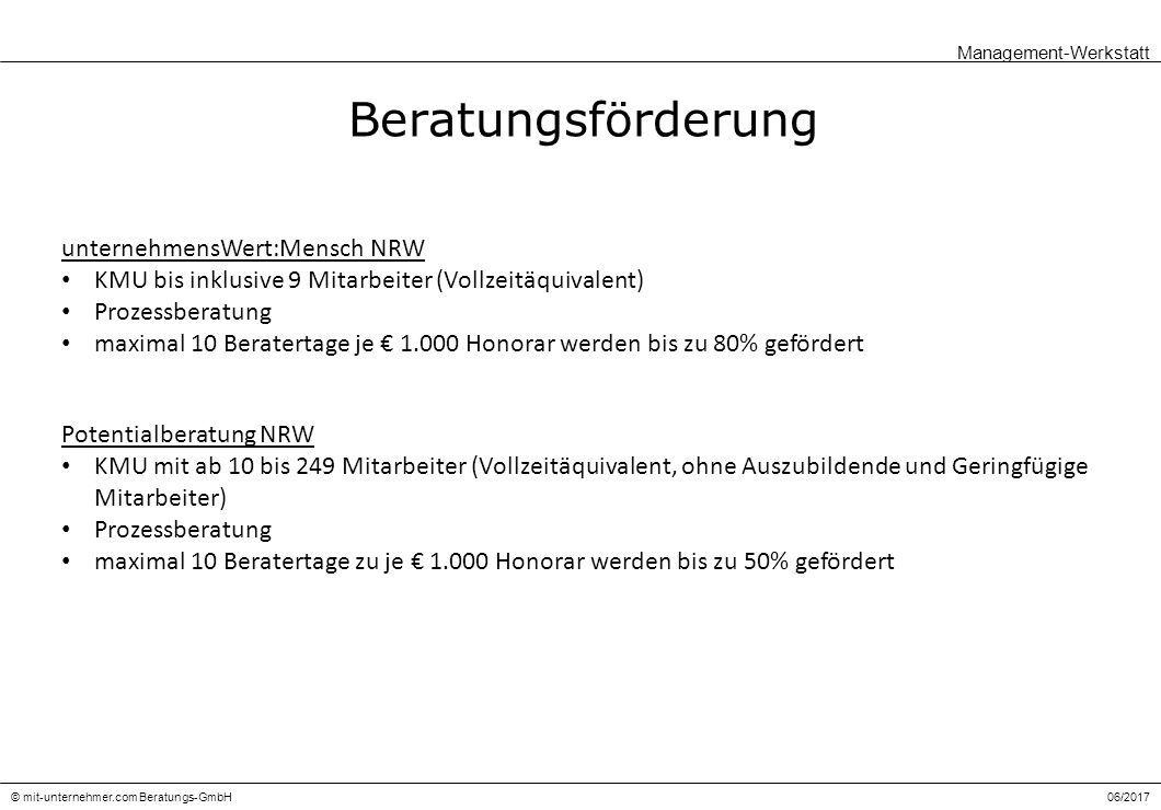 06/2017© mit-unternehmer.com Beratungs-GmbH Beratungsförderung Management-Werkstatt unternehmensWert:Mensch NRW KMU bis inklusive 9 Mitarbeiter (Vollzeitäquivalent) Prozessberatung maximal 10 Beratertage je € 1.000 Honorar werden bis zu 80% gefördert Potentialberatung NRW KMU mit ab 10 bis 249 Mitarbeiter (Vollzeitäquivalent, ohne Auszubildende und Geringfügige Mitarbeiter) Prozessberatung maximal 10 Beratertage zu je € 1.000 Honorar werden bis zu 50% gefördert