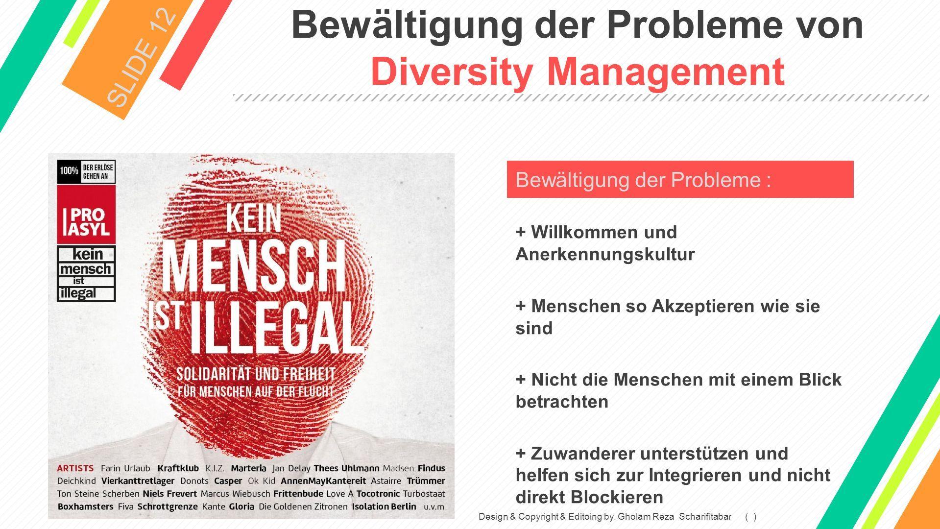 Bewältigung der Probleme von Diversity Management SLIDE 12 + Willkommen und Anerkennungskultur + Menschen so Akzeptieren wie sie sind + Nicht die Menschen mit einem Blick betrachten + Zuwanderer unterstützen und helfen sich zur Integrieren und nicht direkt Blockieren Bewältigung der Probleme : Design & Copyright & Editoing by.