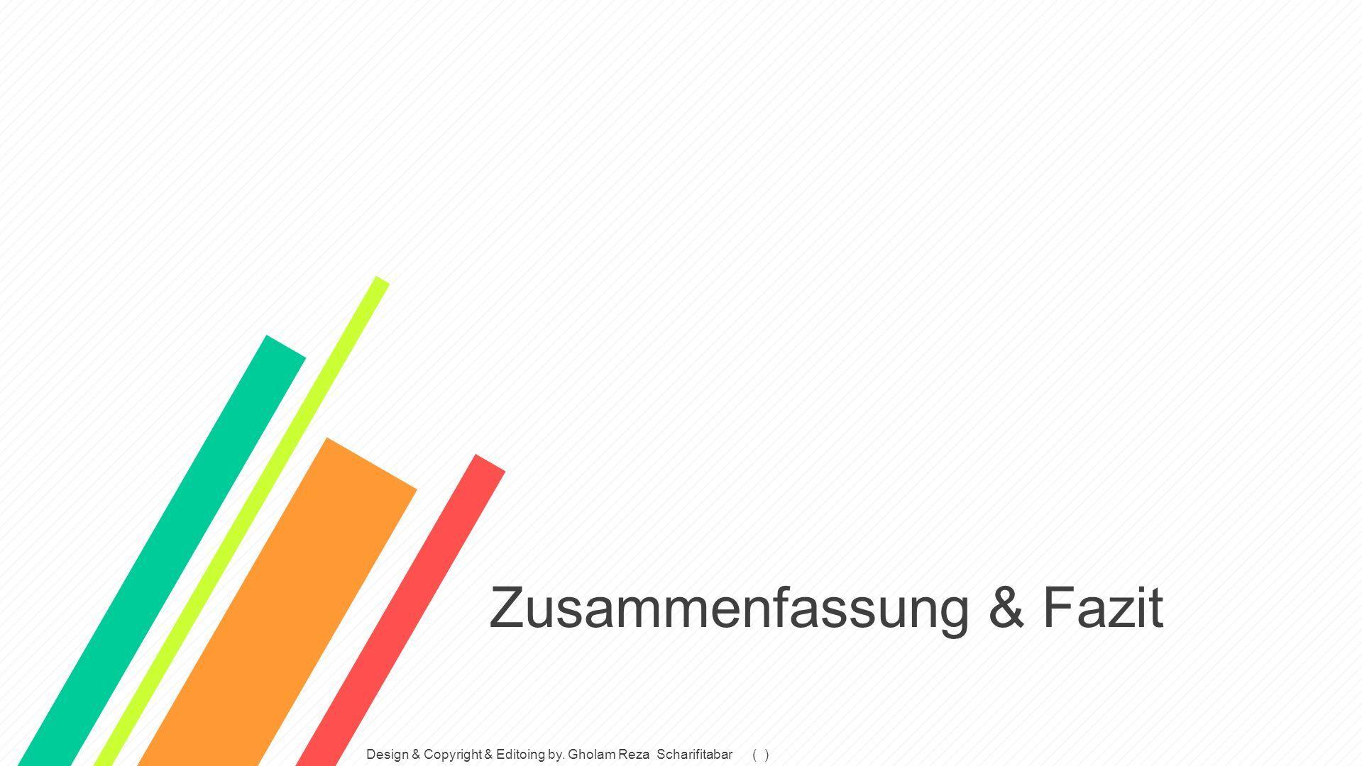 Zusammenfassung & Fazit Design & Copyright & Editoing by. Gholam Reza Scharifitabar ( )