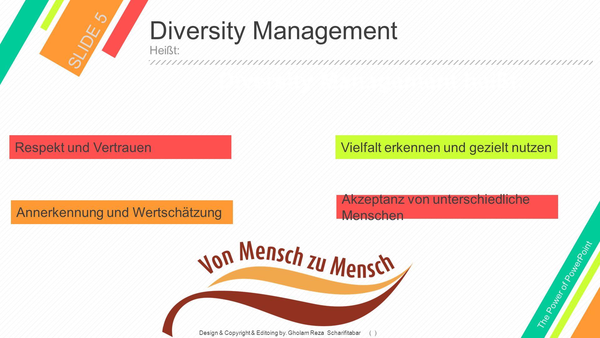 Diversity Management SLIDE 5 Heißt: The Power of PowerPoint Respekt und Vertrauen Annerkennung und Wertschätzung Vielfalt erkennen und gezielt nutzen Akzeptanz von unterschiedliche Menschen Diversity Management heißt: Design & Copyright & Editoing by.