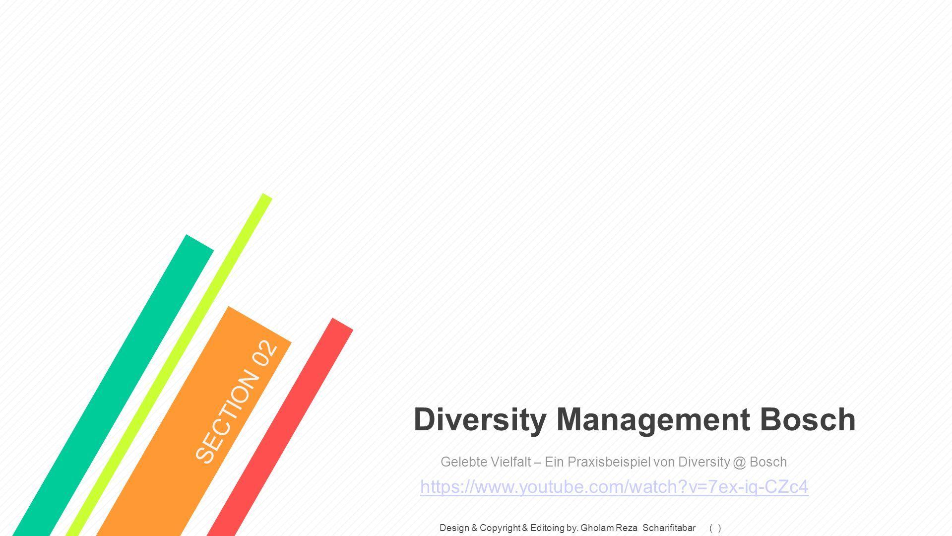 Diversity Management Bosch Gelebte Vielfalt – Ein Praxisbeispiel von Diversity @ Bosch https://www.youtube.com/watch v=7ex-iq-CZc4 SECTION 02 Design & Copyright & Editoing by.